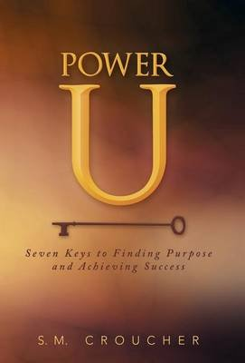 Power U - Seven Keys to Finding Purpose and Achieving Success (Hardcover): S M Croucher