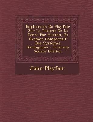 Explication de Playfair Sur La Theorie de La Terre Par Hutton, Et Examen Comparatif Des Systemes Geologiques (French,...