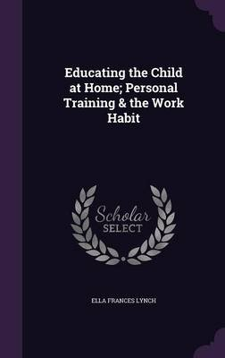 Educating the Child at Home; Personal Training & the Work Habit (Hardcover): Ella Frances Lynch