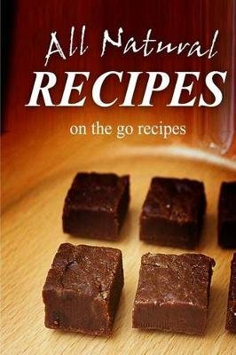 All Natural Recipes - On-The-Go Recipes - All Natural (Paperback): All Natural Recipes