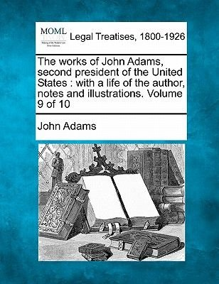 The Works of John Adams, Second President of the United States - With a Life of the Author, Notes and Illustrations. Volume 9...