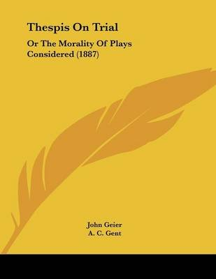 Thespis on Trial - Or the Morality of Plays Considered (1887) (Paperback): John Geier