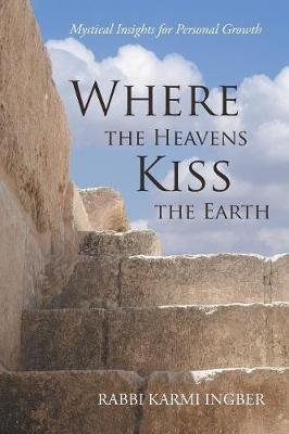 Where the Heavens Kiss the Earth - Mystical Insights for Personal Growth (Paperback): Rabbi Karmi Ingber