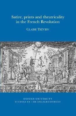 Satire, Prints and Theatricality in the French Revolution (French, Paperback): Claire Trevien