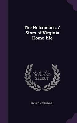The Holcombes. a Story of Virginia Home-Life (Hardcover): Mary Tucker Magill