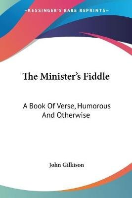 The Minister's Fiddle - A Book of Verse, Humorous and Otherwise (Paperback): John Gilkison