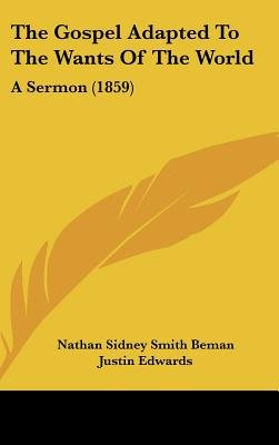 The Gospel Adapted To The Wants Of The World - A Sermon (1859) (Hardcover): Nathan Sidney Smith Beman, Justin Edwards, William...