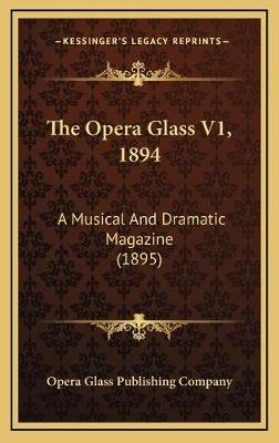 The Opera Glass V1, 1894 - A Musical and Dramatic Magazine (1895) (Hardcover): Opera Glass Publishing Company