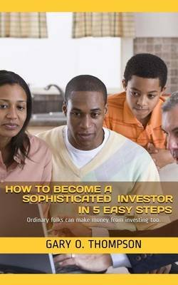 How to Become a Sophisticated Investor in 5 Easy Steps - Ordinary Folks Can Make Money from Investing Too. (Paperback): MR Gary...