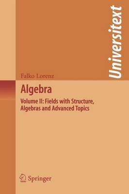Algebra, Volume II - Fields with Structure, Algebras and Advanced Topics (Paperback): Falko Lorenz