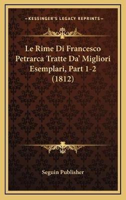 Le Rime Di Francesco Petrarca Tratte Da' Migliori Esemplari, Part 1-2 (1812) (Italian, Hardcover): Seguin Publisher