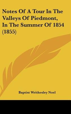 Notes Of A Tour In The Valleys Of Piedmont, In The Summer Of 1854 (1855) (Hardcover): Baptist Writhesley Noel