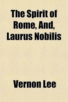 The Spirit of Rome, And, Laurus Nobilis (Paperback): Vernon Lee