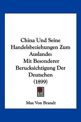 China Und Seine Handelsbeziehungen Zum Auslande - Mit Besonderer Berucksichtigung Der Deutschen (1899) (English, German,...