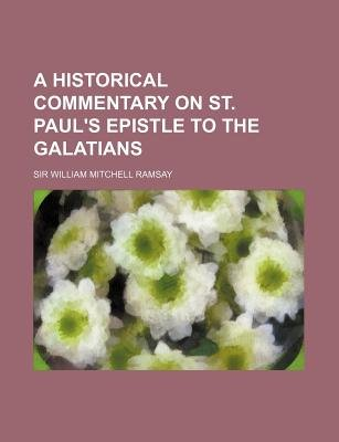 A Historical Commentary on St. Paul's Epistle to the Galatians (Paperback): William Mitchell Ramsay