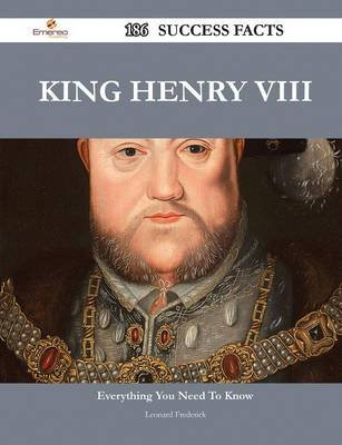 King Henry VIII 186 Success Facts - Everything You Need to Know about King Henry VIII (Paperback): Leonard Frederick