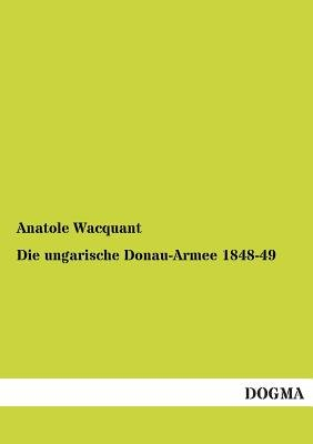 Die Ungarische Donau-Armee 1848-49 (English, German, Paperback): Anatole Wacquant