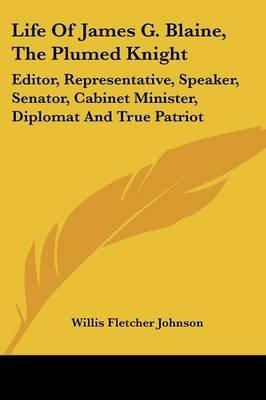 Life of James G. Blaine, the Plumed Knight - Editor, Representative, Speaker, Senator, Cabinet Minister, Diplomat and True...
