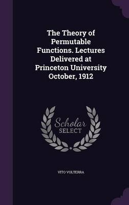 The Theory of Permutable Functions. Lectures Delivered at Princeton University October, 1912 (Hardcover): Vito Volterra