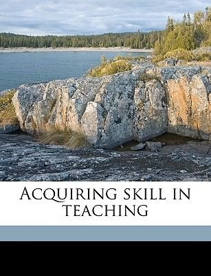 Acquiring Skill in Teaching (Paperback): James Richard Grant