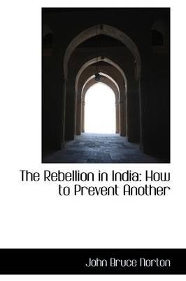The Rebellion in India - How to Prevent Another (Paperback): John Bruce Norton
