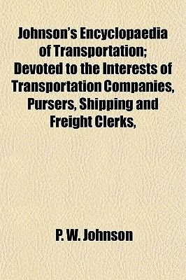 Johnson's Encyclopaedia of Transportation; Devoted to the Interests of Transportation Companies, Pursers, Shipping and...