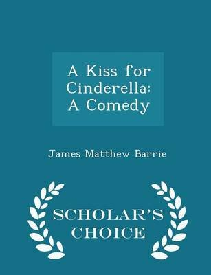 A Kiss for Cinderella - A Comedy - Scholar's Choice Edition (Paperback): James Matthew Barrie