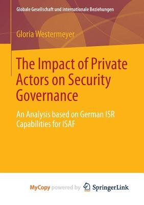 The Impact of Private Actors on Security Governance - An Analysis Based on German Isr Capabilities for Isaf (Paperback): Gloria...