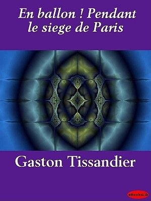 En Ballon ! Pendant Le Siege de Paris (French, Electronic book text): Gaston Tissandier