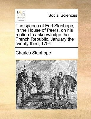 The Speech of Earl Stanhope, in the House of Peers, on His Motion to Acknowledge the French Republic. January the Twenty-Third,...