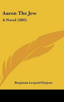 Aaron the Jew - A Novel (1895) (Hardcover): B. L Farjeon, Benjamin Leopold Farjeon