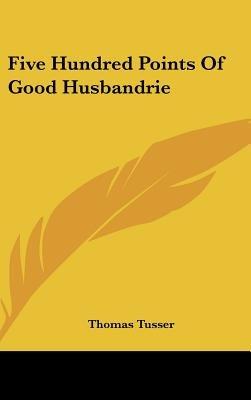 Five Hundred Points of Good Husbandrie (Hardcover): Thomas Tusser