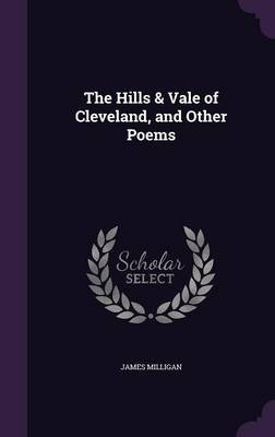 The Hills & Vale of Cleveland, and Other Poems (Hardcover): James Milligan