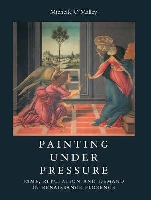 Painting under Pressure - Fame, Reputation, and Demand in Renaissance Florence (Hardcover, New): Michelle O'Malley