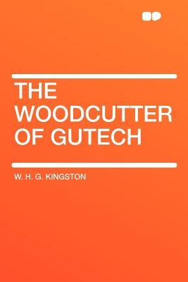 The Woodcutter of Gutech (Paperback): William H.G. Kingston, W.H.G. Kingston