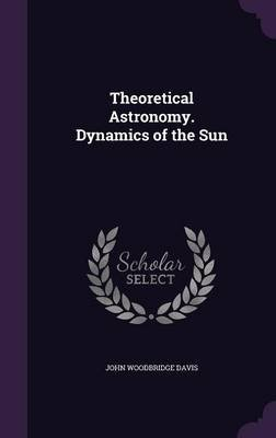 Theoretical Astronomy. Dynamics of the Sun (Hardcover): John Woodbridge Davis