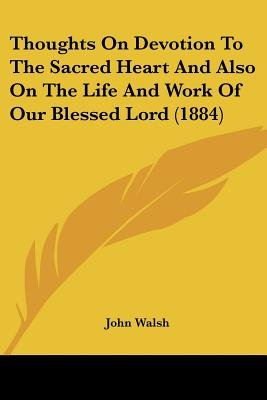 Thoughts on Devotion to the Sacred Heart and Also on the Life and Work of Our Blessed Lord (1884) (Paperback): John Walsh