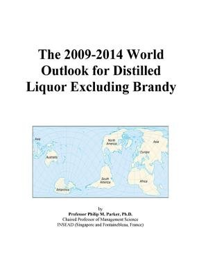 The 2009-2014 World Outlook for Distilled Liquor Excluding Brandy (Electronic book text): Inc. Icon Group International