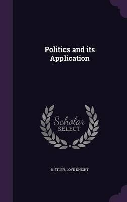 Politics and Its Application (Hardcover): Loyd Knight Kistler
