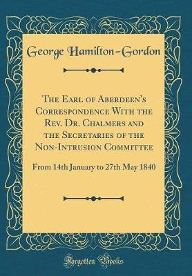 The Earl of Aberdeen's Correspondence with the REV. Dr. Chalmers and the Secretaries of the Non-Intrusion Committee - From...