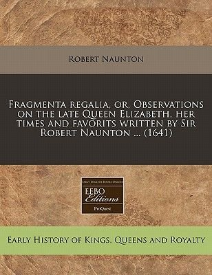 Fragmenta Regalia, Or, Observations on the Late Queen Elizabeth, Her Times and Favorits Written by Sir Robert Naunton ......
