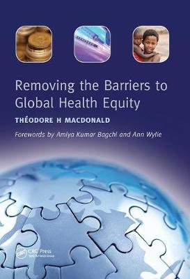 Removing the Barriers to Global Health Equity (Paperback, 3rd Revised edition): Theodore H. MacDonald, Rashmin Tamhne
