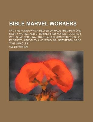 Bible Marvel Workers; And the Power Which Helped or Made Them Perform Mighty Works, and Utter Inspired Words Together with Some...
