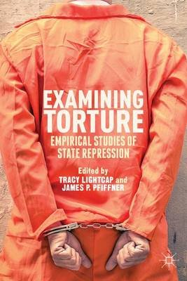 Examining Torture - Empirical Studies of State Repression (Hardcover): T. Lightcap, J. Pfiffner