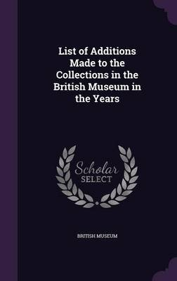 List of Additions Made to the Collections in the British Museum in the Years (Hardcover): British Museum