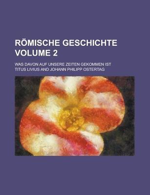 Romische Geschichte; Was Davon Auf Unsere Zeiten Gekommen Ist Volume 2 (Paperback): Titus Livius