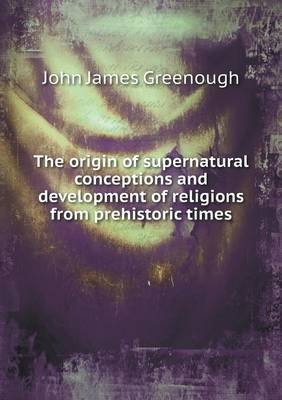 The Origin of Supernatural Conceptions and Development of Religions from Prehistoric Times (Paperback): John James Greenough