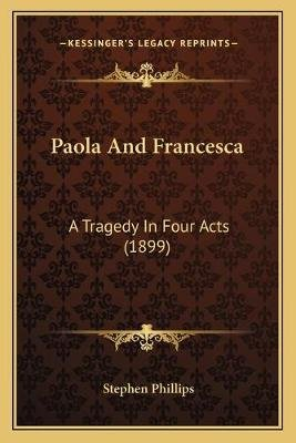 Paola and Francesca - A Tragedy in Four Acts (1899) (Paperback): Stephen Phillips