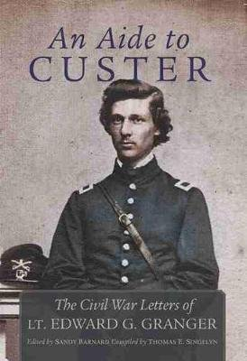 An Aide to Custer - The Civil War Letters of Lt. Edward G. Granger (Hardcover, Annotated edition): Edward Granger