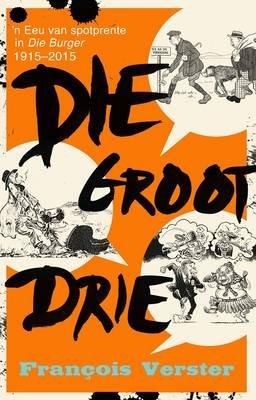 Die Groot Drie - 'n Eeu Van Spotprente In Die Burger (Afrikaans, Paperback): Francois Verster